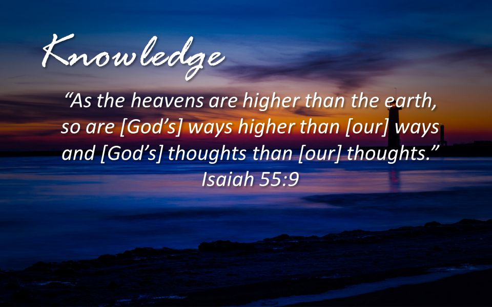 Knowledge As the heavens are higher than the earth, so are [God's] ways higher than [our] ways and [God's] thoughts than [our] thoughts.